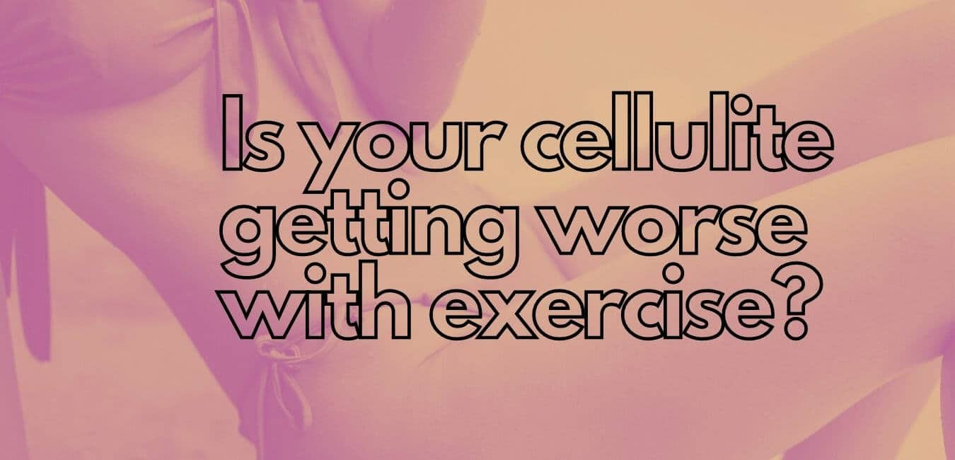 Is your cellulite getting worse with exercise