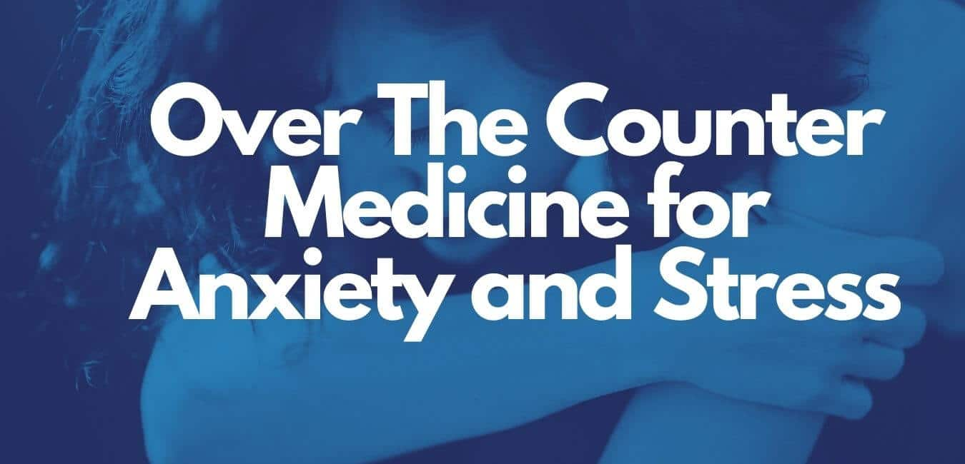 Over The Counter Medicine for Anxiety and Stress